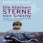 Die kleinen Sterne von Grosny: Die Kinder im schmutzigen Krieg von Tschetschenien